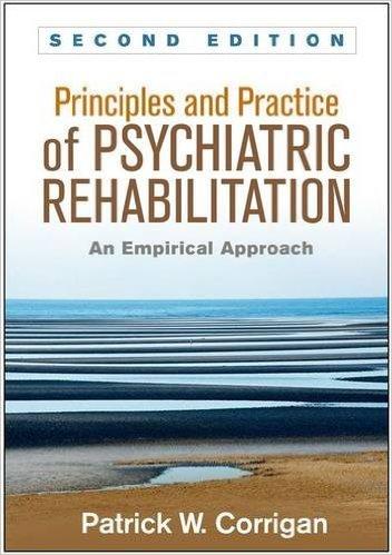 Principles and Practice of Psychiatric Rehabilitation: An Empirical Approach di Patrick W. Corrigan, Guilford Press, 2016